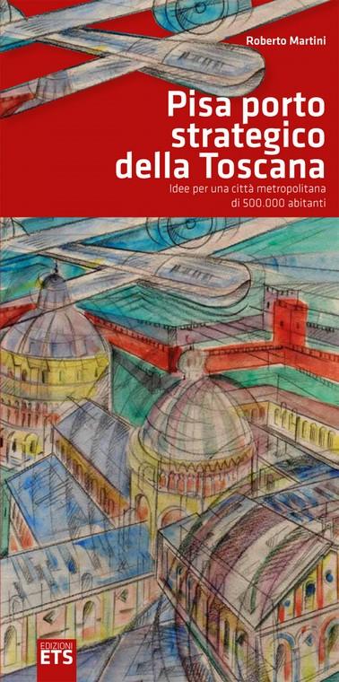 """""""Pisa porto strategico della Toscana,  idee per una città metropolitanta di 500.000 abitanti"""", Edizioni ETS"""